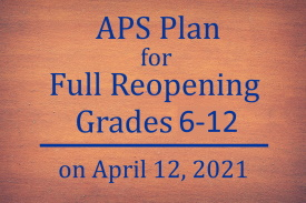 APS Plan for Full Reopening Grades 6 through 12 on April 12 2021