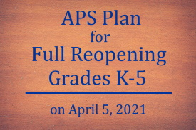 APS Plan for Full Reopening Grades K through 5 on April , 2021